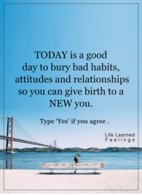 Memes, Attitude, and 🤖: TODAY is a good  day to bury bad habits,  attitudes and relationships  so you can give birth to a  NEW you.  Type 'Yes' if you agree  Life Learned  F e e l i n g s <3 #LifeLearnedFeelings