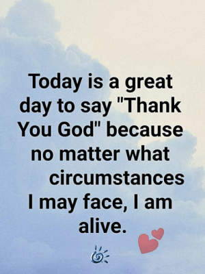 "💕💙: Today is a great  day to say ""Thank  You God"" because  no matter what  circumstances  I may face, I am  alive. 💕💙"