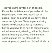 """Family, Memes, and Best: Today is a hard day for a lot of people.  Remember to take care of yourselves in the  best way you know how. Reach out to  people, don't be scared to just say """"I need  someone right now."""" Maybe you are being  forced to visit abusive family members  Maybe you have to sit next to someone who  ruined a moment, a feeling, a time. My heart  reaches out to y'all. If you want and carn  speak out and say no, please do so.  Also, stop racist grandmas. (Mine included.) This! ❤️ - Repost @latinarebels"""