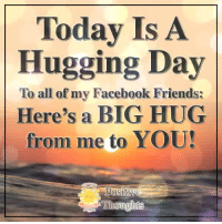 Facebook, Friends, and Memes: Today Is A  Hugging Day  To all of my Facebook Friends:  Here's a BIG HUG  from me to YOU Positive Thoughts <3
