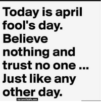 memes meme dankmemes dankmeme april aprilfools aprilfirst quotes sociopath psychopath trueaf true me meaf ayylmao ayy bro bruh fam killalltags edgymemes cancermemes funnyshit pranks itsjustaprankbro shiit niggasbelike yep ye trustnobitch: Today is april  fool's day.  Believe  nothing and  trust no one  Just like any  other day.  via Love ThisPic.com memes meme dankmemes dankmeme april aprilfools aprilfirst quotes sociopath psychopath trueaf true me meaf ayylmao ayy bro bruh fam killalltags edgymemes cancermemes funnyshit pranks itsjustaprankbro shiit niggasbelike yep ye trustnobitch