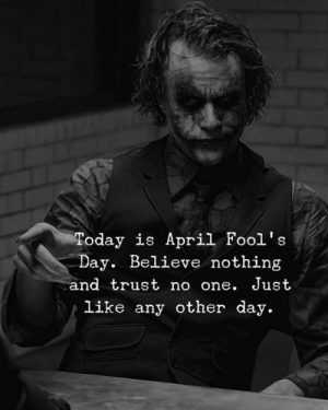 Today, April Fools, and April Fools Day: Today is April Fool's  Day. Believe nothing  and trust no one. Just  Like any other day.