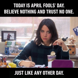 Dank, Today, and April Fools: TODAY IS APRIL FOOLS' DAY,  BELIEVE NOTHING AND TRUST NO ONE.  JUST LIKE ANY OTHER DAY You can't be fooled if you don't trust anyone.