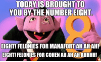 Today, You, and For: TODAY IS BROUGHT TO  YOU BY THE NUMBER EIGHT  EIGHT! FELONIES FOR MANAFORT AH AH AH!  EIGHT! FELONIES FOR COHEN AHAHAHAHHHH! #HateLiberalsBiteMe
