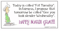"Dank, Mardi Gras, and 🤖: Today is called ""Fat Tuesday"".  In fairness, I propose that  tomorrow be called ""Gee you  look slender Wednesday"".  HAPPY MARDI GRAS!  Copyright 2017 www.JimHunt.us"