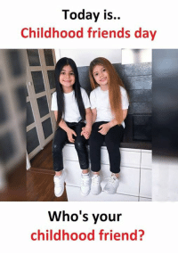 Friends, Memes, and Today: Today is..  Childhood friends day  Who's your  childhood friend?