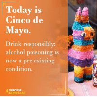 Drink Responsibly: Today is  Cinco de  Mayo.  Drink responsibly  alcohol poisoning is  now a pre-existing  condition.  FUNNY DIE  NEWSFLASH