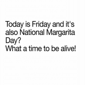 national margarita day: Today is Friday and it's  also National Margarita  Day?  What a time to be alive!