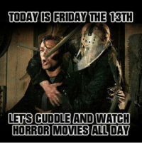 Friday the 13th: TODAY IS FRIDAY THE 13TH  LETS CUDDLE AND WATCH  HORROR MOVIES ALL DAY