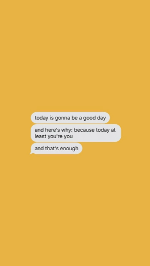 Good, Today, and Day: today is gonna be a good day  and here's why: because today at  least you're you  and that's enough