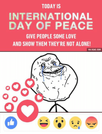 Happy International Day of Peace to you. Give 💓 and spread the love.  9GAG Mobile App: www.9gag.com/mobile?ref=9fbp #PeaceDay: TODAY IS  INTERNATIONAL  DAY OF PEACE  GIVE PEOPLE SOME LOVE  AND SHOW THEM THEY'RE NOT ALONE!  VIA 9GAG.COM Happy International Day of Peace to you. Give 💓 and spread the love.  9GAG Mobile App: www.9gag.com/mobile?ref=9fbp #PeaceDay
