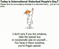 Memes, Windows, and 🤖: Today is International Disturbed People's Day!  Please send an encouraging message to a disturbed friend... just as I've  done.  I don't care if you lick windows  take the special bus  or occasionally pee on yourself  You hang in there sunshine,  you're friggin special. hang in there boys & girls!