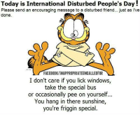 Memes, Windows, and 🤖: Today is International Disturbed People's Day!  Please send an encouraging message to a disturbed friend... just as Ive  done.  FACEBOOKVINAPPROPRIATEUNCALLEDFOR  I don't care if you lick windows,  take the special bus  or occasionally pee on yourself...  You hang in there sunshine,  you're friggin special.