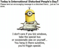 Memes, Windows, and 🤖: Today is International Disturbed People's Day!  Please send an encouraging message to a disturbed friend... just as l've  done.  FACEBO  NIONSUNCENSORE  I don't care if you lick windows,  take the special bus  or occasionally pee on yourself...  You hang in there sunshine,  you're friggin special. 😂😂👌👌👊👊