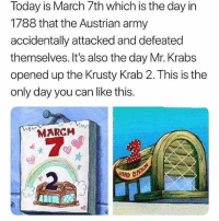 Memes, Mr. Krabs, and Wshh: Today is March 7th which is the day in  1788 that the Austrian army  accidentally attacked and defeated  themselves. It's also the day Mr. Krabs  opened up the Krusty Krab 2. This is the  only day you can like this.  MARCH  冷.  c? This is the only day you can like this ❗️😂 WSHH