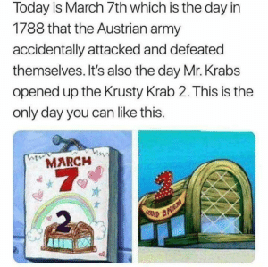 March 7 via /r/memes https://ift.tt/2TkrXal: Today is March 7th which is the day in  1788 that the Austrian army  accidentally attacked and defeated  themselves. It's also the day Mr. Krabs  opened up the Krusty Krab 2. This is the  only day you can like this.  MARCH  7  2 March 7 via /r/memes https://ift.tt/2TkrXal
