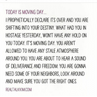 Destiny, Memes, and Neighbors: TODAY IS MOVING DAY....  I PROPHETICALLY DECLARE ITS OVER AND YOU ARE  SHIFTING INTO YOUR DESTINY. WHAT HAD YOU IN  HOSTAGE YESTERDAY, WONT HAVE ANY HOLD ON  YOU TODAY. IT'S MOVING DAY. YOU ARENT  ALLOWED TO HAVE ANY STALE ATMOSPHERE  AROUND YOU YOU ARE ABOUT TO HEAR A SOUND  OF DELIVERANCE AND FREEDOM. YOU ARE GONNA  NEED SOME OF YOUR NEIGHBORS, LOOK AROUND  AND MAKE SURE YOU GOT THE RIGHT ONES  REALTALKKIM.COM