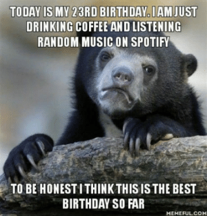 Birthday, Drinking, and Meme: TODAY IS MY 23RD BIRTHDAY IAM JUST  DRINKING COFFEEAND LISTENING  RANDOM MUSIC ON SPOTIFY  TO BE HONESTI THINK THIS IS THE BEST  BIRTHDAY SO FAR  MEMEFUL.COM Sorry for the wrong meme and Am I getting old?