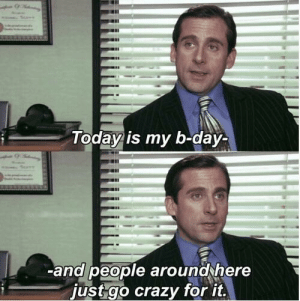 Birthday, Crazy, and Michael Scott: Today is my b-day-  aII  -and people aroundthere  just go crazy for it. Happy Birthday Michael Scott! Let's go crazy r/DunderMifflin!