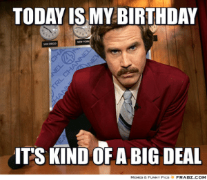 20 It's My Birthday Memes To Remind Your Friends | SayingImages.com: TODAY IS MY BIRTHDAY  SAN DECO  NEW YORK  CHA  NE  ITS KIND OF A BIG DEAL  MEMES & FUNNY PICS  FRABZ.COM  NEL  TRL CHANNEL  SHANN 20 It's My Birthday Memes To Remind Your Friends | SayingImages.com