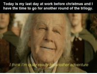 Christmas, Work, and Hobbit: Today is my last day at work before christmas andI  have the time to go for another round of the trilogy.  I think I'm quite ready for another adventure