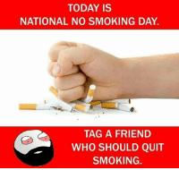 Twitter: BLB247 Snapchat : BELIKEBRO.COM belikebro sarcasm meme Follow @be.like.bro: TODAY IS  NATIONAL NO SMOKING DAY.  TAG A FRIEND  WHO SHOULD QUIT  SMOKING. Twitter: BLB247 Snapchat : BELIKEBRO.COM belikebro sarcasm meme Follow @be.like.bro