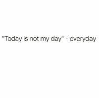 """Mondays, Today, and Girl Memes: """"Today is not my day"""" - everyday Mondays tho"""