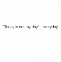 """Tbh, Today, and Girl Memes: """"Today is not my day"""" - everyday Over it tbh"""