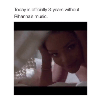 LMFAO (by: @chuuzus) rihanna: Today is officially 3 years without  Rihanna's music. LMFAO (by: @chuuzus) rihanna