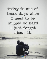Today is one of  those days when  I need to be  hugged so hard.  I just forget  about it. Today is one of those days when I need to be hugged so hard I just forget about it. positiveenergyplus