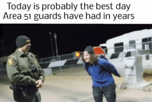 Best, Smile, and Today: Today is probably the best day  Area 51 guards have had in years Look at his smile