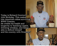 """Happy belated birthday Mr. Overton!! Via: @cloydriverspics: Today is Richard overton's  111th Birthday. This makes  him America's oldest surviving  WWII Veteran.  He credits his health and  longevity to """"somking cigars,  Mark  drinking whiskey, and being  able to defend himself  and his country with firearms.""""  VETERAN  Makers  Mark Happy belated birthday Mr. Overton!! Via: @cloydriverspics"""