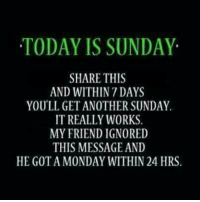😎: TODAY IS SUNDAY  SHARE THIS  AND WITHIN 7 DAYS  YOU'LL GET ANOTHER SUNDAY  IT REALLY WORKS.  MY FRIEND IGNORED  THIS MESSAGE AND  HE GOT A MONDAY WITHIN 24 HRS 😎