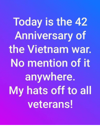 anniversary: Today is the 42  Anniversary of  the Vietnam war.  No mention of it  anywhere.  My hats off to all  veterans!