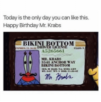 Birthday, Mr. Krabs, and Wshh: Today is the only day you can like this.  Happy Birthday Mr. Krabs  BIKINI  30.02 DRİVER  CLASS S  XPIRESİ 11-  A5265661  MR. KRABS  3541 ANCHOR WAY  BIKINI BOTTOM  T: 0-07 WTIS DOBII1-30-42 Today is the only day you can like this! 🎂 #HappyBirthday #WSHH