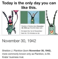 Botton Text: Today is the only day you can  like this.  Sheldon J. Plankton (barn November  30, 1942 age 74) is Mr Krabs' arch  It's been the 1st of December  here for 12 minutes so rip  November 30, 1942  Sheldon J. Plankton (born November 30, 1942),  more commonly known only as Plankton, is Mr.  Krabs' business rival. Botton Text