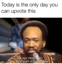 Today, Can, and September: Today is the only day you  can upvote this  Do  you rememiber  The 21st night of September?