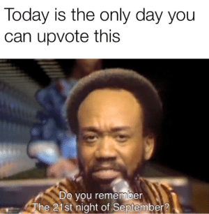 me_irl: Today is the only day you  can upvote this  Do you remember  The 21st night of September? me_irl