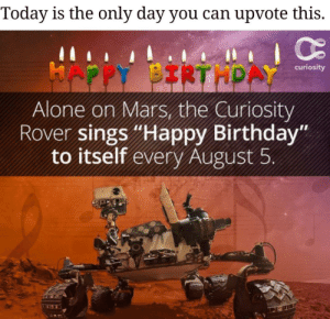 "Happy birthday: Today is the only day you can upvote this.  HAPPY BIRTHPAY  curiosity  Alone on Mars, the Curiosity  Rover sings ""Happy Birthday""  to itself every August 5 Happy birthday"