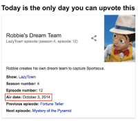 Date, Today, and Mystery: Today is the only day you can upvote this  Robbie's Dream Team  LazyTown episode (season 4, episode 12)  Robbie creates his own dream team to capture Sportacus.  Show: LazyTown  Season number: 4  Episode number: 12  Air date: October 3, 2014  Previous episode: Fortune Teller  Next episode: Mystery of the Pyramid