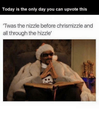 It is Christmas Eve my dudes . AHHHHHHHHHHHHHH: Today is the only day you can upvote this  Twas the nizzle before chrismizzle and  all through the hizzle' It is Christmas Eve my dudes . AHHHHHHHHHHHHHH