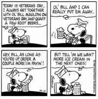 """In honor of Veterans Day, this strip was published on November 11, 1985. Charles M. Schulz served in World War II as a staff sergeant in the 20th Armored Division and became a machine-gun squad leader in the European Theater of Operations. His service remained an integral part of his life, to which he paid homage in his Veterans Day-themed Peanuts comic strips. 🇺🇸: TODAY IS VETERANS DAY.  OL BILL AND I CAN  I ALWAYS GET TOGETHER.  REALLY PUTEM AWAY  WITH OL BILL MAULDIN ON  VETERANS DAY AND QUAFF  A FEW ROOT BEERS...  BUT TELL IM WE WANT  HEY BILL,AS LONG AS  YOU'RE UP ORDER A  MORE ICE CREAM IN  COUPLE MORE!IM PAYIN""""  THE NEXT ONES!  I-II In honor of Veterans Day, this strip was published on November 11, 1985. Charles M. Schulz served in World War II as a staff sergeant in the 20th Armored Division and became a machine-gun squad leader in the European Theater of Operations. His service remained an integral part of his life, to which he paid homage in his Veterans Day-themed Peanuts comic strips. 🇺🇸"""