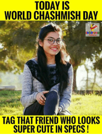 specs: TODAY IS  WORLD CHASHMISH DAY  TAG THAT FRIEND WHO LOOKS  SUPER CUTE IN SPECS!
