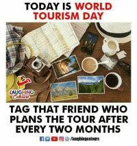 tourism: TODAY IS WORLD  TOURISM DAY  LAUGHINO  TAG THAT FRIEND WHO  PLANS THE TOUR AFTER  EVERY TWO MONTHS