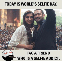 Twitter: BLB247 Snapchat : BELIKEBRO.COM belikebro sarcasm meme Follow @be.like.bro: TODAY IS WORLD'S SELFIE DAY  TAG A FRIEND  WHO IS A SELFIE ADDICT Twitter: BLB247 Snapchat : BELIKEBRO.COM belikebro sarcasm meme Follow @be.like.bro