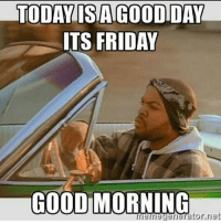 Friday, It's Friday, and Meme: TODAY ISTAGOODIDAY  ITS FRIDAY  GOOD MORNING  meme generator net
