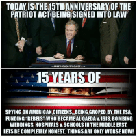 15 years later, ask yourself, are things better or worse? #PatriotActAnniversary #PatriotActFail: TODAY ISTHE15THANNIVERSARY OF THE  PATRIOT ACT BEING SIGNED INTO LAW  THE FREETHOUGHTPROJECT  COM  15 YEARS OF  SPYING ONAMERICAN CITIZENS, BEING GROPED BY THE TSA,  FUNDING REBELS WHO BECAME AL QAEDA & ISIS, BoMBING  WEDDINGS, HOSPITALS& SCHOOLS IN THE MIDDLE EAST  LETS BE COMPLETELY HONEST THINGS ARE ONLY WORSE NOW! 15 years later, ask yourself, are things better or worse? #PatriotActAnniversary #PatriotActFail