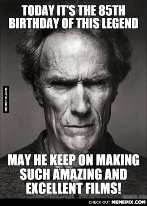 Happy birthday, Clint Eastwood!omg-humor.tumblr.com: TODAY IT'S THE 85TH  BIRTHDAY OF THIS LEGEND  MAY HE KEEP ON MAKING  SUCH AMAZING AND  EXCELLENT FILMS!  CНЕCK OUT MЕМЕРІХ.COM  MEMEPIX.COM Happy birthday, Clint Eastwood!omg-humor.tumblr.com