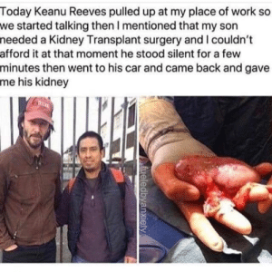 Work, Today, and Irl: Today Keanu Reeves pulled up at my place of work so  we started talking then I mentioned that my son  needed a Kidney Transplant surgery and I couldn't  afford it at that moment he stood silent for a few  minutes then went to his car and came back and gave  me his kidney  fueledbyanxiety Me irl