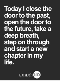 Future, Life, and Memes: Today l close the  door to the past,  open the door to  the future, take a  deep breath,  step on through  and start a new  chapter in my  life.  coachh  MD <3